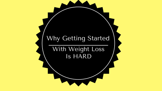 Why Getting Started WIth Weight Loss So Hard