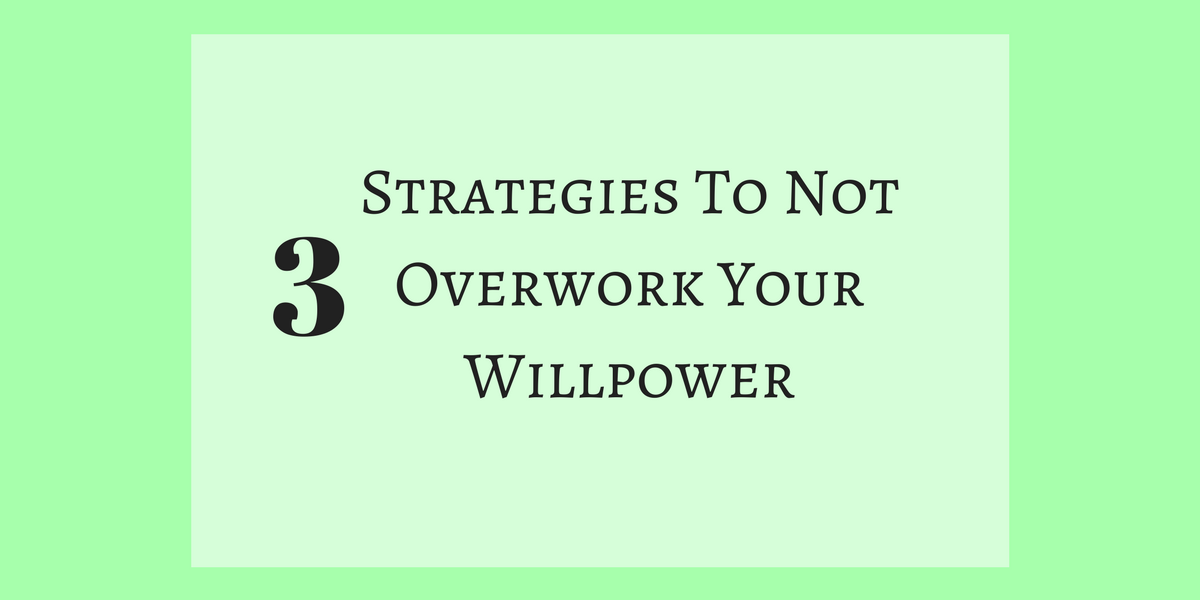 3 Strategies To Not Overwork Your Willpower For Weight Loss