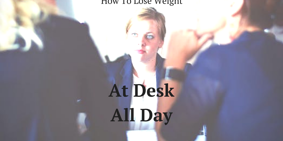 How To Lose Weight When You Re At A Desk All Day